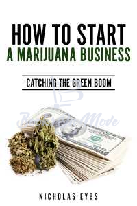 How To Start A Marijuana Business: Catching The Green Boom