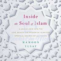 Inside the Soul of Islam: A Unique View into the Love, Beauty and Wisd